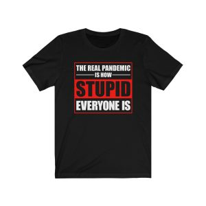 """""""The Real Pandemic Is How Stupid Everyone Is"""" Unisex T-shirt"""