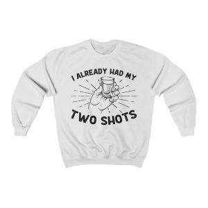 """""""I Already Had My Two Shots"""" Sweatshirt"""